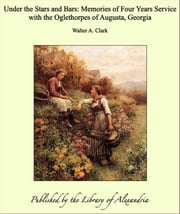 Under the Stars and Bars: Memories of Four Years Service with the Oglethorpes of Augusta, Georgia ebook by Walter A. Clark