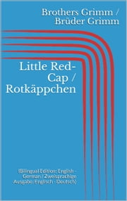 Little Red-Cap / Rotkäppchen - (Bilingual Edition: English - German / Zweisprachige Ausgabe: Englisch - Deutsch) ebook by Jacob Grimm,Wilhelm Grimm