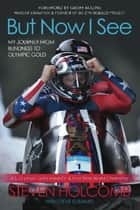 But Now I See ebook by Steven Holcomb,Steve Eubanks,Geoff Bodine