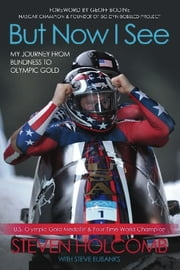 But Now I See - My Journey from Blindness to Olympic Gold ebook by Steven Holcomb