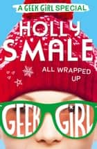 All Wrapped Up (Geek Girl Special, Book 1) eBook by Holly Smale