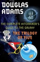 The Hitchhiker's Guide to the Galaxy: The Trilogy of Five ebook by Douglas Adams