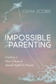 Impossible Parenting - Creating a New Culture of Mental Health for Parents ebook by Olivia Scobie