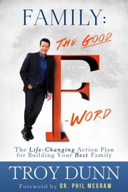 "Family: The Good ""F"" Word: The Life-Changing Action Plan for Building Your Best Family ebook by Dunn, Troy"