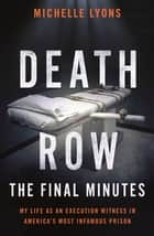 Death Row: The Final Minutes - My life as an execution witness in America's most infamous prison ebook by Michelle Lyons