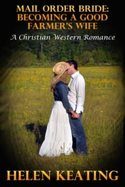 Mail Order Bride: Becoming A Good Farmer's Wife (A Christian Western Romance) ebook by Helen Keating