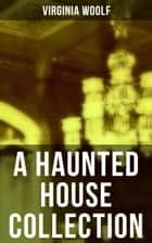 A Haunted House Collection - All 18 Short Stories in One Edition ebook by Virginia Woolf