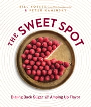 The Sweet Spot - Dialing Back Sugar and Amping Up Flavor ebook by Bill Yosses,Peter Kaminsky