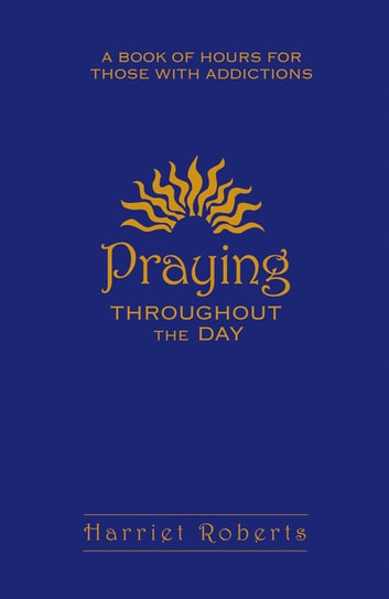 Praying Throughout The Day - A Book of Hours for Those With Addictions ebook by Harriet Roberts