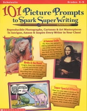 101 Picture Prompts to Spark Super Writing: Reproducible Photographs, Cartoons, & Art Masterpieces to Intrigue, Amuse, & Inspire Every Writer in Your ebook by Kellaher, Karen