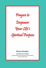 Prayers to Empower Your Life's Spiritual Purpose ebook by Brent Atwater