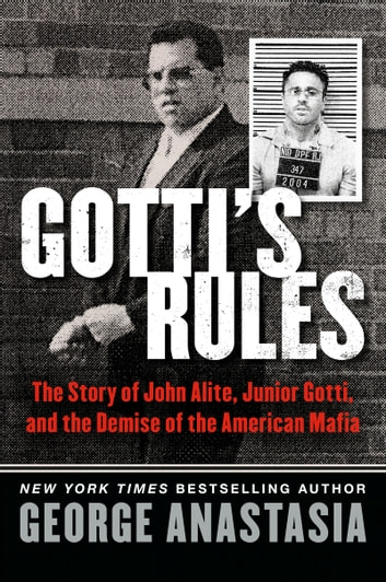 Gotti's Rules - The Story of John Alite, Junior Gotti, and the Demise of the American Mafia ebook by George Anastasia