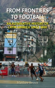 From Frontiers to Football - An Alternative History of Latin America since 1800 ebook by Matthew Brown