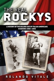 The Real Rockys - A History of the Golden Age of Italian Americans in Boxing 1900-1955 ebook by Rolando Vitale