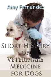 A Short History of Veterinary Medicine for Dogs ebook by Amy Fernandez, S Bush