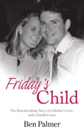 Friday's Child - The Heartbreaking Story of a Mother's Love and a Family's Loss ebook by Ben Palmer