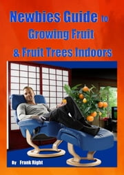 Newbies Guide Growing Fruit & Fruit Trees Indoors ebook by frank Right