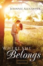 Where She Belongs (Misty Willow Book #1) - A Novel ebook by Johnnie Alexander