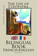 Learn French - Bilingual Book (French - English) The Life of Cleopatra ebook by Bilinguals
