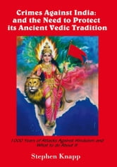 Crimes Against India: and the Need to Protect its Ancient Vedic Tradition - 1000 Years of Attacks Against Hinduism and What to do About it ebook by Stephen Knapp