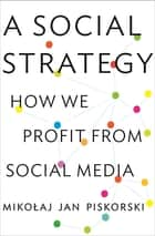 A Social Strategy - How We Profit from Social Media ebook by Mikolaj Jan Piskorski