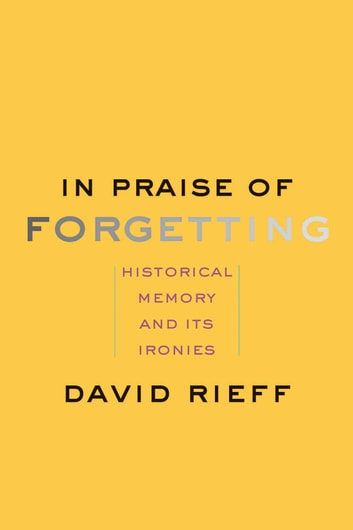 In Praise of Forgetting - Historical Memory and Its Ironies ebook by David Rieff