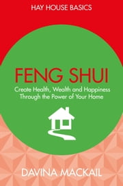 Feng Shui - Create Health, Wealth and Happiness Through the Power of Your Home ebook by Davina Mackail
