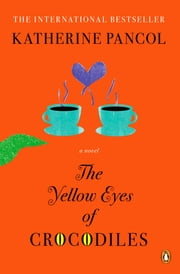 The Yellow Eyes of Crocodiles - A Novel ebook by Katherine Pancol,William Rodarmor,Helen Dickinson