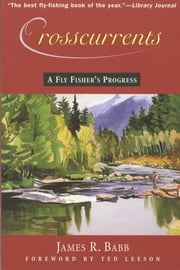 Crosscurrents - A Fly Fisher's Progress ebook by James R. Babb,Ted Leeson