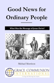 Good News for Ordinary People: What Was the Message of Jesus Christ? ebook by Michael Morrison