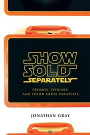 Show Sold Separately - Promos, Spoilers, and Other Media Paratexts ebook by Jonathan Gray