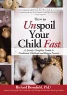 How to Unspoil Your Child Fast - A Speedy, Complete Guide to Contented Children and Happy Parents ebook by Richard Bromfield