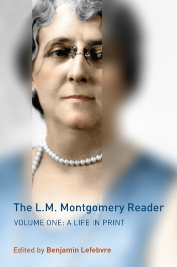 The L.M. Montgomery Reader - Volume One: A Life in Print ebook by Benjamin Lefebvre