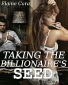 Taking the Billionaire's Seed (Breeding Erotica) ebook by Elaine Cara