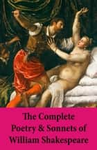 The Complete Poetry & Sonnets of William Shakespeare - The Sonnets + Venus And Adonis + The Rape Of Lucrece + The Passionate Pilgrim + The Phoenix And The Turtle + A Lover's Complaint ebook by William Shakespeare