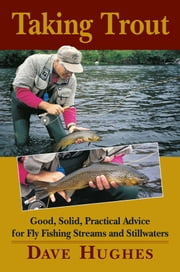 Taking Trout - Good, Solid, Practical Advice for Fly Fishing Streams and Stillwaters ebook by Dave Hughes