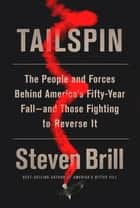 Tailspin - The People and Forces Behind America's Fifty-Year Fall--and Those Fighting to Reverse It ebook by Steven Brill