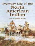 Everyday Life of the North American Indian ebook by Jon Manchip White
