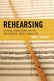 Rehearsing - Critical Connections for the Instrumental Music Conductor ebook by John F. Colson