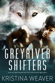 Greyriver Shifters - Greyriver Shifters, #1 eBook by Kristina Weaver