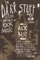The Dark Stuff - Selected Writings On Rock Music Updated Edition ebook by Nick Kent, Iggy Pop