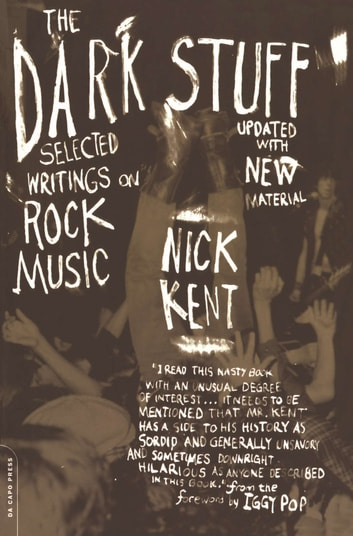 The Dark Stuff - Selected Writings On Rock Music Updated Edition ebook by Nick Kent,Iggy Pop