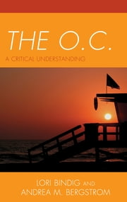 The O.C. - A Critical Understanding ebook by Lori B. Bindig,Andrea M. Bergstrom