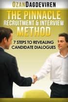 The Pinnacle Recruitment & Interview Method: 7 Steps to Revealing Candidate Dialogues ebook by Ozan Dagdeviren