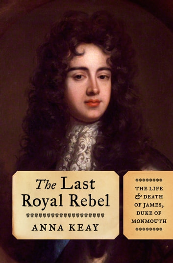 The Last Royal Rebel - The Life and Death of James, Duke of Monmouth ebook by Anna Keay