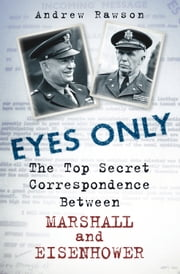 Eyes Only - The Top Secret Correspondence Between Eisenhower and Marshall ebook by Andrew Rawson