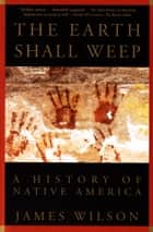 The Earth Shall Weep - A History of Native America ebook by James Wilson