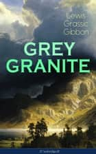GREY GRANITE (Unabridged) - Political Novel - Scottish Literature Classic ebook by Lewis Grassic Gibbon