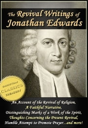 The Revival Writings of Jonathan Edwards: Account of the Revival of Religion, A Faithful Narrative, Distinguishing Marks of a Work of the Spirit of God, Thoughts Concerning the Present Revival ebook by Jonathan Edwards