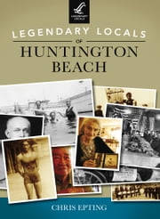 Legendary Locals of Huntington Beach ebook by Chris Epting